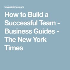 How to Build a Successful Team - Business Guides - The New York Times