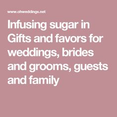 Infusing sugar in Gifts and favors for weddings, brides and grooms, guests and family