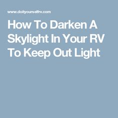 How To Darken A Skylight In Your RV To Keep Out Light