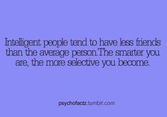 """It's cause why you're smart you realize how annoying average intelligence is. I have this problem, and yet I still have a bunch of """"friends"""" but I like very few of them."""