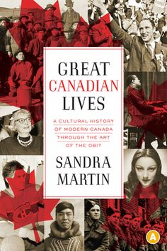 Great Canadian Lives: A Cultural History of Modern Canada Through the Art of the Obit  by Sandra Martin June 2014