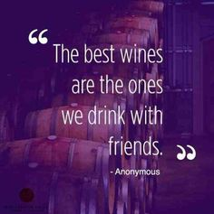 The best wines are the ones we drink with friends.