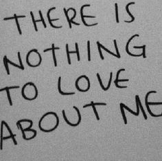 There's nothing to even 'like' about me, let alone 'love'. Everyone would be better off without me being around!!