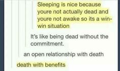 That's why I like sleeping in not awake and I feel like I'm dead and nothing matters