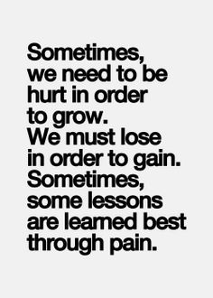 Sometimes, we need to be hurt to order to grow. We must lose in order to gain. Sometimes, some lessons are learned best through pain.