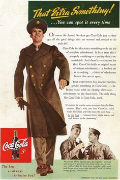 """That Extra Something! You can spot it every time...No matter where fighting men get together, at home and abroad, it won't be very long before they'll connect with Coke. In long days crowded with work and duties, they know that ice-cold Coca-Cola offers energy-giving refreshment."" ~ WWII themed Coca-Cola ad featuring a dashing, full-scale photo of a soldier and a smaller photo showing his buddies enjoying an ice-cold Coke; ca. 1940s."