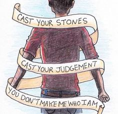 cast your stones, cast your judgement, you do not make me who i am