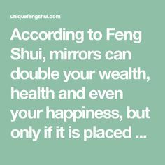 According to Feng Shui, mirrors can double your wealth, health and even your happiness, but only if it is placed and reflecting in the correct area. If it is reflecting incorrect energies, then it can do harm.