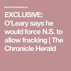 EXCLUSIVE: O'Leary says he would force N.S. to allow fracking | The Chronicle Herald