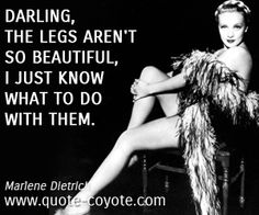 Darling, the legs aren't so beautiful, I just know what to do with them.