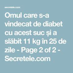 Omul care s-a vindecat de diabet cu acest suc și a slăbit 11 kg în 25 de zile - Page 2 of 2 - Secretele.com Diabetes, Diabetic Living