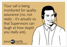 "When I hear them say that, I always say ""I wish!"" I know they don't hear me, but just in case -   If they really cared about ""quality assurance""  I probably would not be having to call and sit there waiting to not be helped."