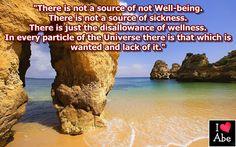 No hay una Fuente de no Bienestar.  No hay una Fuente de la enfermedad.  Hay sólo la no PERMISIÓN de la salud.  En cada partícula del Universo hay aquello que se quiere y la carencia de ello.