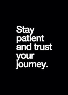 Stay patient and trust the journey