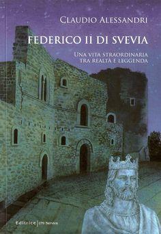 Federico II di Svevia, Una Vita Straordinaria tra realtà e leggenda di Claudio Alessandri