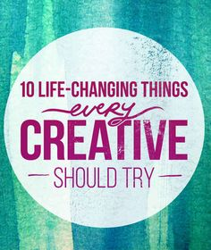10 Life-Changing Things Every Creative Person Should Try