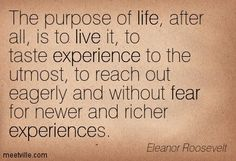 """The purpose of life, after all, is to live it, to taste experience to the utmost, to reach out eagerly and without fear for newer and richer experiences."" ~Eleanor Roosevelt"