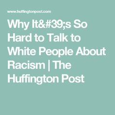 Why It's So Hard to Talk to White People About Racism | The Huffington Post