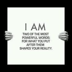I AM..two of the most powerful words, for what you put after them shapes your reality.