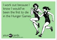 Funny fitness quote - I work out because I know I wouldve been the first to die in the Hunger Games. *haha good one! :P