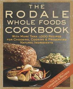 The Rodale Whole Foods Cookbook: With More Than 1,000 Recipes for Choosing, Cooking, & Preserving Natural Ingredients by Dara Demoelt, http://www.amazon.com/dp/1605295434/ref=cm_sw_r_pi_dp_L1P7pb0Z92W2A