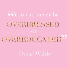 you can never be overdressed or overeducated...