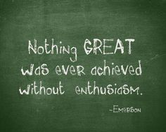 Be enthusiastic. Whatever you're doing, do it with all your might.