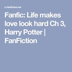 Fanfic: Life makes love look hard Ch 3, Harry Potter | FanFiction