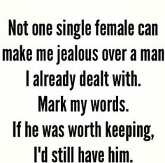 Not one single female can make me jealous over a man I already dealt with. If he was worth keeping, I'd still have him!!  #singlegirl #singlewomanquotes