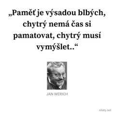 Paměť je výsadou blbých, chytrý nemá čas si pamatovat, chytrý musí vymýšlet.. - Jan Werich #čas Quotations, Qoutes, Texts, Poems, Lol, Motivation, Funny, Pictures, Photos