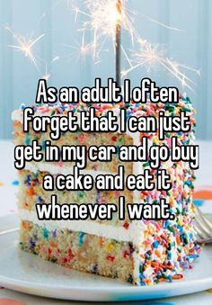 As an adult I often forget that I can just get in my car and go buy a cake and eat it whenever I want.