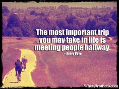 The most important trip you may take in life is meeting people halfway- Henry Boye #quote #inspiration #wheelbrothers