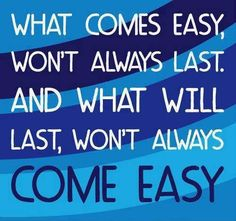 What comes easy, won't always last. And what will last, won't always come easy. thedailyquotes.com