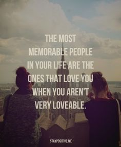 The most memorable people in your life are the ones that love you when you aren't loveable.
