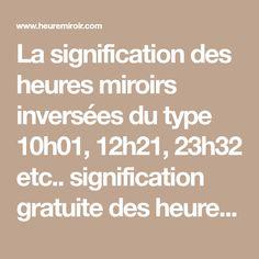 La signification des heures miroirs inversées du type 10h01, 12h21, 23h32 etc.. signification gratuite des heures renversées avec les anges gardiens, la numérologie Découvrez le message de la synchronicité qui a été présenté à votre subconscient.