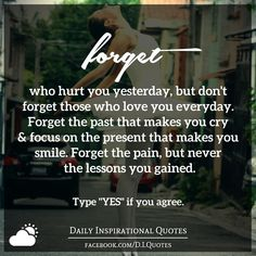 Forget who hurt you yesterday, but don't forget those who love you everyday. Forget the past that makes you cry