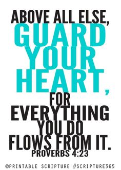 Guard Your Heart. Proverbs 4:23. This Scripture is written over the stage in the auditorium in my high school.