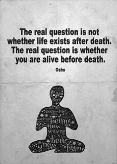 The real question is not whether life exists after death. The real question is whether you are alive before death. -Osho