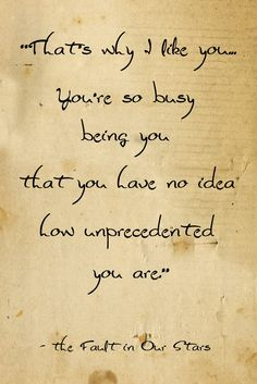 That's why I love you. You're so busy being you that you have no idea how unprecedented you are.