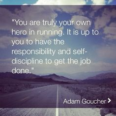 """""""You are truly your own hero in running. It is up to you to have the responsibility and self-discipline to get the job done."""" - Adam Goucher"""