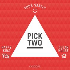 The ultimate parenting challenge. Your options are: happy kids, your sanity, or a clean house. Pick two. Good luck!