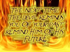 The next time The Devil reminds you of your past reminds him of his future.
