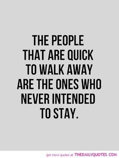 the people that are quick to walk away are the ones who never intended to stay.