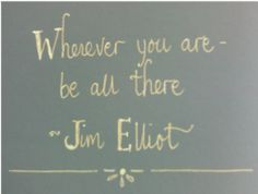 """""""Wherever you are, be all there! Live to the hilt every situation you believe to be the will of God."""""""