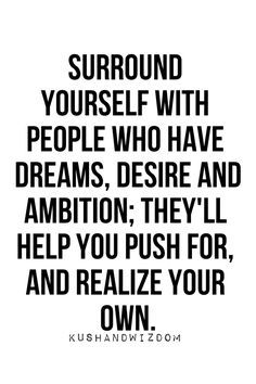 Surround yourself with people who have dreams, desire and ambition; they'll help you push for, and realize your own.