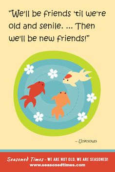 """""""We'll be friend 'til we're old and senile. ... Then we'll be new friends!"""" - Source unknown. For more words of wisdom about life and aging, visit www.seasonedtimes.com. Printable flyers available. Seasoned Times celebrates the """"seasoned times"""" of life while encouraging wise, healthy aging. WE ARE NOT OLD, WE ARE SEASONED! For seniors, boomers and everyone 55+."""