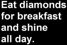 eat diamonds for breakfast and shine all day.