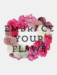 Embrace your flaws.