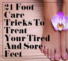 21 Foot Care Tricks To Treat Your Tired And Sore Feet