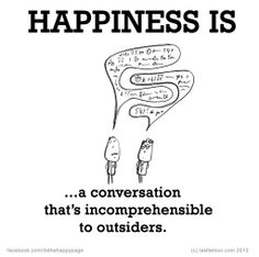 Happiness is...a conversation that's incomprehensible to outsiders.